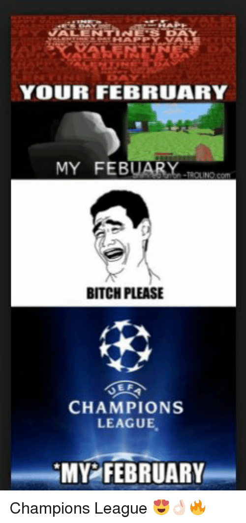 Memes, Champions League, and 🤖: YOUR FEBRUARY  MY FEBUARY  BITCH PLEASE  EF  CHAMPIONS  LEAGUE  MY FEBRUARY Champions League 😍👌🏻🔥