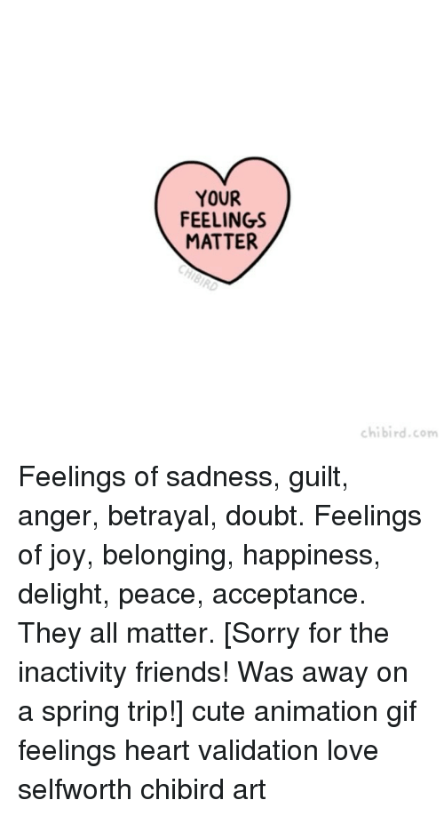 tripped: YOUR  FEELINGS  MATTER  chibird.com Feelings of sadness, guilt, anger, betrayal, doubt. Feelings of joy, belonging, happiness, delight, peace, acceptance. They all matter. [Sorry for the inactivity friends! Was away on a spring trip!] cute animation gif feelings heart validation love selfworth chibird art