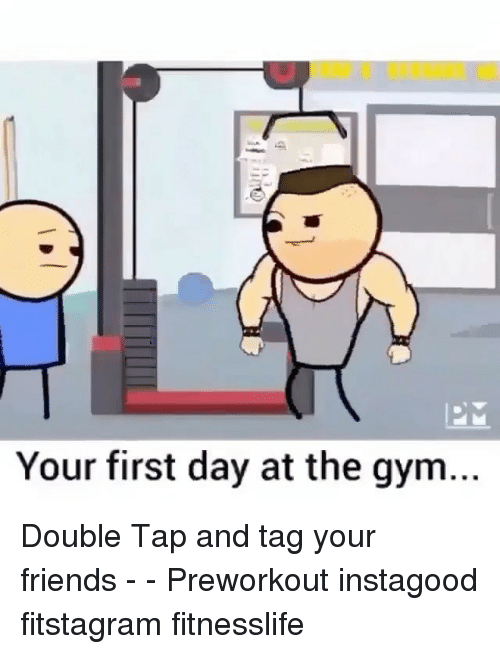 "first day in the gym in Your first time at a gym can be a scary  ""your first time a guide for gym virgins  don't wanna embarrass myself the very first day."