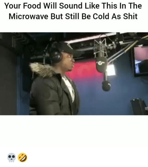 oed: Your Food Will Sound Like This In The  Microwave But Still Be Cold As Shit  O- 💀🤣