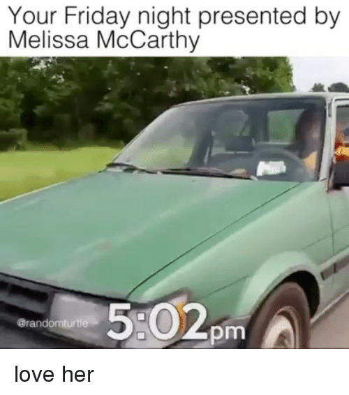 Friday, Love, and Memes: Your Friday night presented by  Melissa McCarthy  pm  A  omturtle  @rand love her