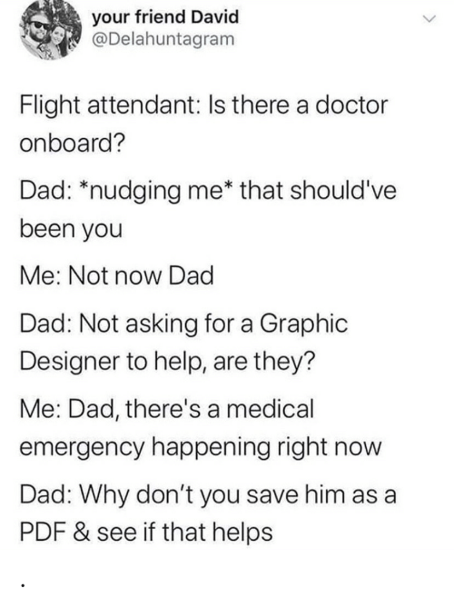 Dont You: your friend David  @Delahuntagram  Flight attendant: Is there a doctor  onboard?  Dad: *nudging me* that should've  been you  Me: Not now Dad  Dad: Not asking for a Graphic  Designer to help, are they?  Me: Dad, there's a medical  emergency happening right now  Dad: Why don't you save him as a  PDF & see if that helps .