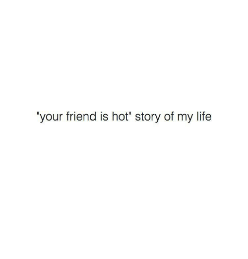 "Memes, 🤖, and Story of My Life: your friend is hot"" story of my life"