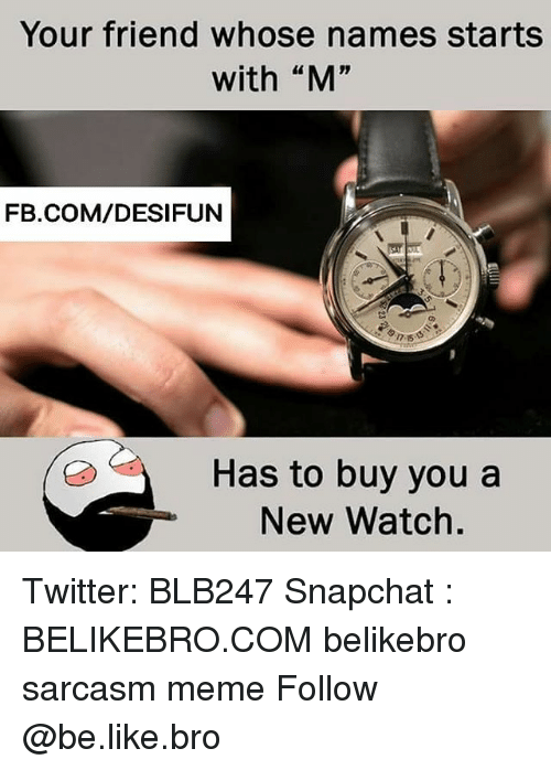 """Be Like, Meme, and Memes: Your friend whose names starts  with """"M""""  FB.COM/DESIFUN  Has to buy you a  New Watch. Twitter: BLB247 Snapchat : BELIKEBRO.COM belikebro sarcasm meme Follow @be.like.bro"""