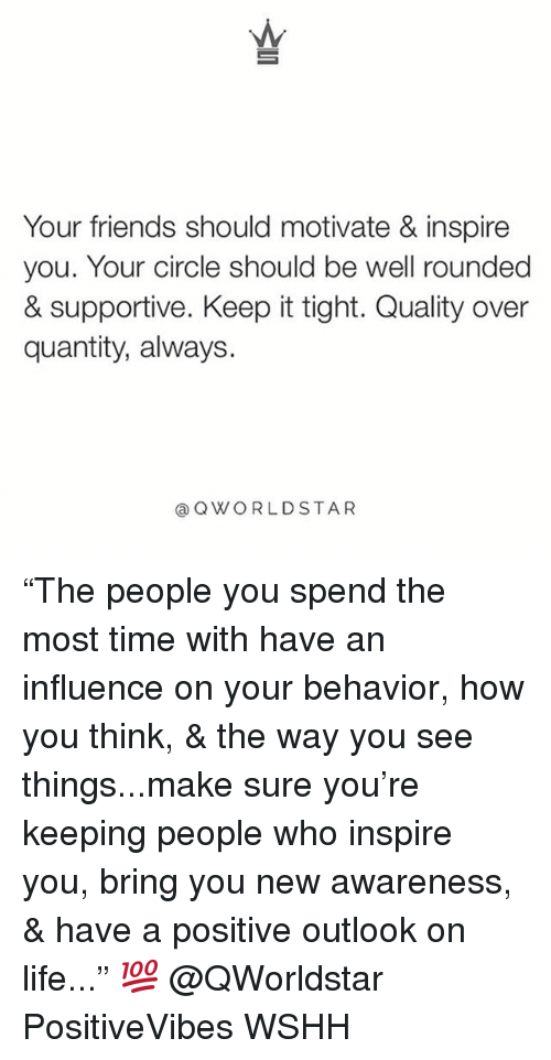 "Friends, Life, and Memes: Your friends should motivate & inspire  you. Your circle should be well rounded  & supportive. Keep it tight. Quality over  quantity, always.  aQWORLDSTAR ""The people you spend the most time with have an influence on your behavior, how you think, & the way you see things...make sure you're keeping people who inspire you, bring you new awareness, & have a positive outlook on life..."" 💯 @QWorldstar PositiveVibes WSHH"