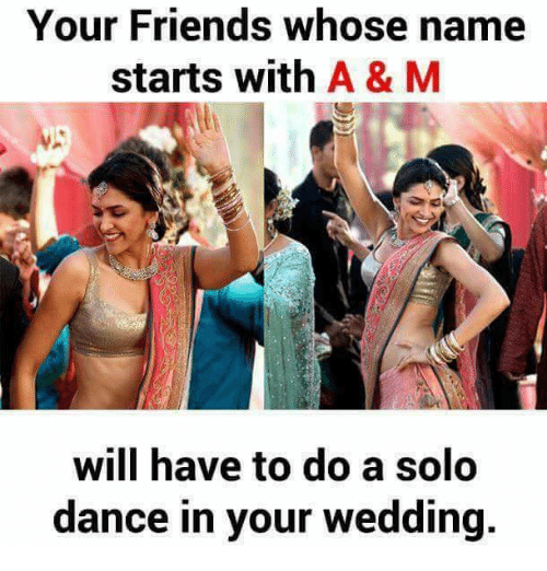 Friends, Memes, and Wedding: Your Friends whose name  starts with A & M  will have to do a solo  dance in your wedding