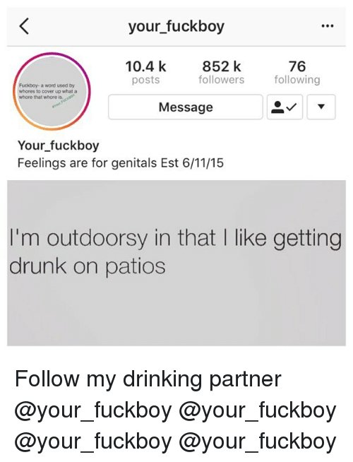 Whoree: your fuckboy  10.4 k  posts  852 k  followers following  76  Fuckboy- a word used by  whores to cover up what a  whore that whore is.  Message  Your fuckboy  Feelings are for genitals Est 6/11/15  I'm outdoorsy in that I like getting  drunk on patios Follow my drinking partner @your_fuckboy @your_fuckboy @your_fuckboy @your_fuckboy