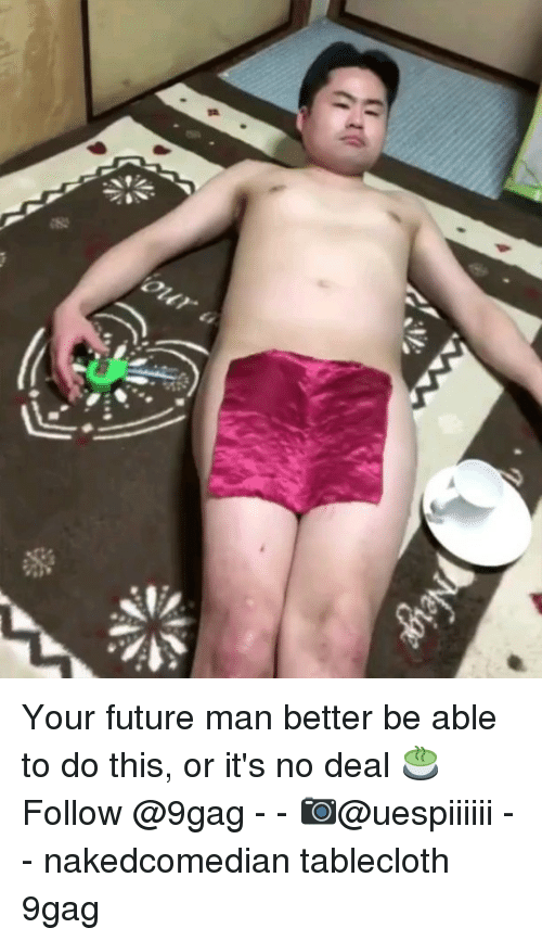no deal: Your future man better be able to do this, or it's no deal 🍵 Follow @9gag - - 📷@uespiiiiii - - nakedcomedian tablecloth 9gag
