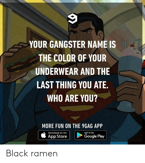 gangster: YOUR GANGSTER NAME IS  THE COLOR OF YOUR  UNDERWEAR AND THE  LAST THING YOU ATE.  WHO ARE YOU?  MORE FUN ON THE 9GAG APP  Download on the  GET IT ON  Google Play  App Store Black ramen