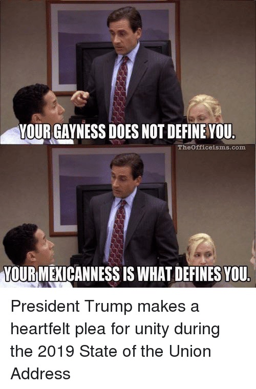Unity: YOUR GAYNESS DOES NOT DEFINE VOU  Theofficeisms.com  YOUR MEXICANNESS IS WHAT DEFINES YOU President Trump makes a heartfelt plea for unity during the 2019 State of the Union Address