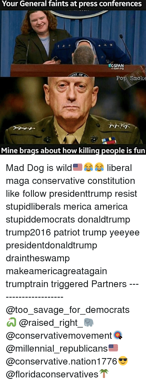 America, Memes, and Pop: Your General faints at press conferences  C-SPAN  c span org  NT OF  Pop Smoke  Mine brags about how killing people is fun Mad Dog is wild🇺🇸😂😂 liberal maga conservative constitution like follow presidenttrump resist stupidliberals merica america stupiddemocrats donaldtrump trump2016 patriot trump yeeyee presidentdonaldtrump draintheswamp makeamericagreatagain trumptrain triggered Partners --------------------- @too_savage_for_democrats🐍 @raised_right_🐘 @conservativemovement🎯 @millennial_republicans🇺🇸 @conservative.nation1776😎 @floridaconservatives🌴