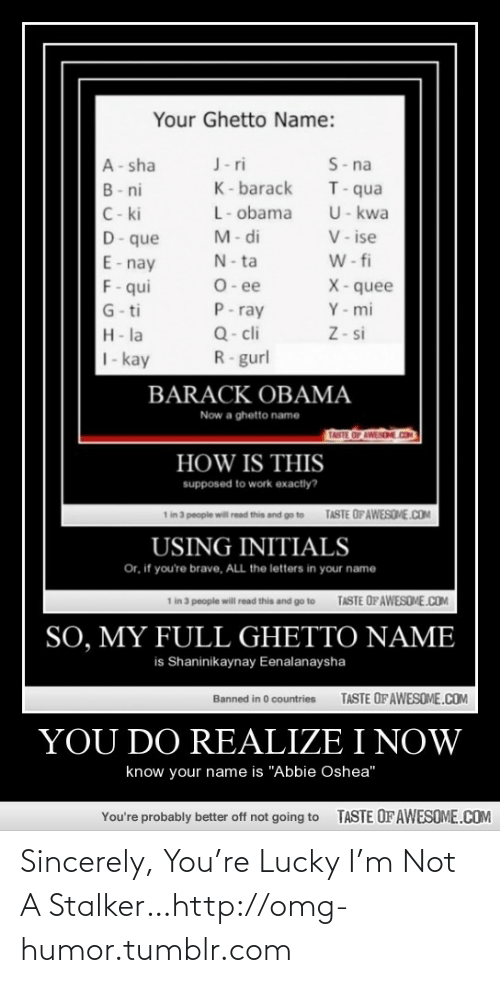 """Ghetto Name: Your Ghetto Name:  S- na  T-qua  U- kwa  V- ise  W- fi  J- ri  A- sha  K- barack  B- ni  C- ki  D-que  L- obama  M- di  N- ta  E- nay  F- qui  G- ti  O- ee  P- ray  Q- cli  R-gurl  X- quee  Y - mi  Z- si  H- la  1- kay  BARACK OBAMA  Now a ghetto name  TASTE OF AWEND.CO  HOW IS THIS  supposed to work exactly?  1 in 3 people will read this and go to  TASTE OFAWESOME.COM  USING INITIALS  Or, if you're brave, ALL the letters in your name  1 in 3 people will read this and go to  TASTE OFAWESOME.COM  SO, MY FULL GHETTO NAME  is Shaninikaynay Eenalanaysha  TASTE OF AWESOME.COM  Banned in 0 countries  YOU DO REALIZE I NOW  know your name is """"Abbie Oshea""""  TASTE OF AWESOME.COM  You're probably better off not going to Sincerely, You're Lucky I'm Not A Stalker…http://omg-humor.tumblr.com"""