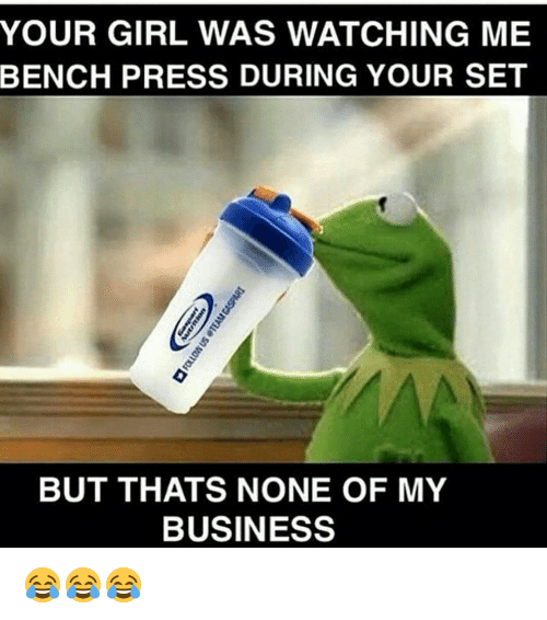Gym, Business, and Girl: YOUR GIRL WAS WATCHING ME  BENCH PRESS DURING YOUR SET  BUT THATS NONE OF MY  BUSINESS 😂😂😂