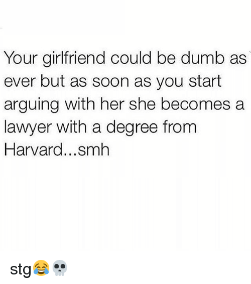 Lawyered: Your girlfriend could be dumb as  ever but as soon as you start  arguing with her she becomes a  lawyer with a degree from  Harvard...smh stg😂💀