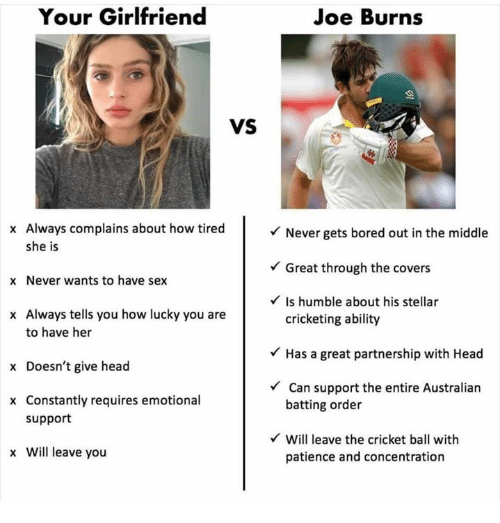 give head: Your Girlfriend  Joe Burns  VS  x Always complains about how tired  she is  x Never wants to have sex  x Always tells you how lucky you are  Never gets bored out in the middle  Great through the covers  Is humble about his stellar  to have her  x Doesn't give head  x Constantly requires emotional  cricketing ability  Has a great partnership with Head  Can support the entire Australian  batting order  support  Will leave the cricket ball with  x Will leave you  patience and concentration