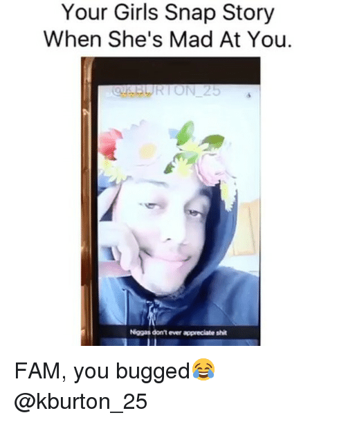 Kburton 25: Your Girls Snap Story  Your When She's Mad At You.  C. BURTON 25  Niggas don't ever appreciate shit FAM, you bugged😂 @kburton_25