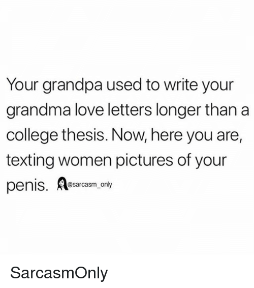 College, Funny, and Grandma: Your grandpa used to write your  grandma love letters longer than a  college thesis. Now, here you are,  texting women pictures of your  penis. sarasm only SarcasmOnly