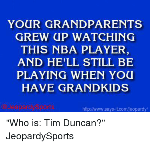"""Tim Duncan: YOUR GRANDPARENTS  GREW UP WATCHING  THIS NBA PLAYER  AND HE'LL STILL BE  PLAYING WHEN YOU  HAVE GRAND KIDS  http Nwww.says it.com/jeopardy/ """"Who is: Tim Duncan?"""" JeopardySports"""