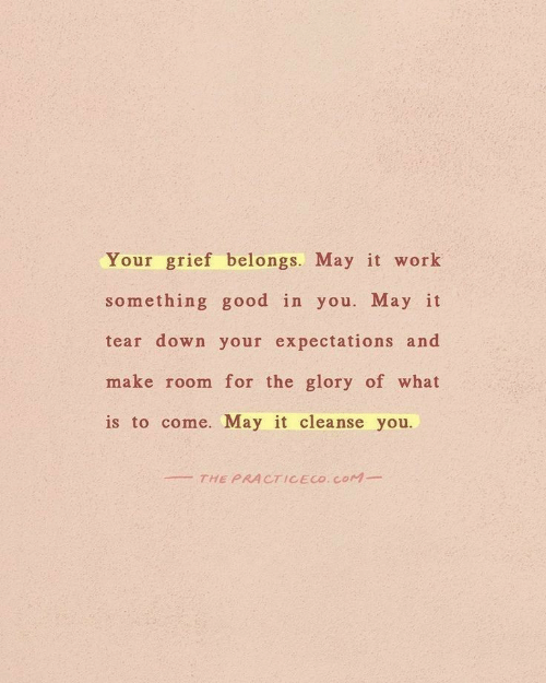 Expectations: Your grief belongs. May it work  something good in you. May it  tear down your expectations and  make room for the glory of what  is to come. May it cleanse you.  THE PRACTICECO. COM