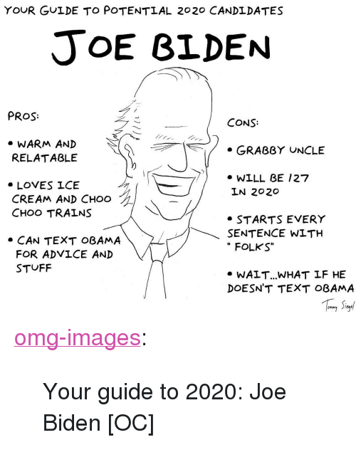 """Advice, Joe Biden, and Obama: YOUR GULDE TO POTENTIAL 2020 CANDLDATES  JoE BLDEN  PROS  CONS:  » WARM AND  RELATABLE  . GRABBY UNCLE  7/* WILL BE /27  » LOVES ICE  CREAM AND CHOO  CHOO TRALNS  LN 2020  » STARTS EVERY  SENTENCE WITH  """" FOLKS""""  » CAN TEXT OBAMA  FOR ADⅤICE AND  STUFF  » WALT.. WHAT LF HE  DOESN'T TEXT OBAMA <p><a href=""""https://omg-images.tumblr.com/post/173711247497/your-guide-to-2020-joe-biden-oc"""" class=""""tumblr_blog"""">omg-images</a>:</p>  <blockquote><p>Your guide to 2020: Joe Biden [OC]</p></blockquote>"""