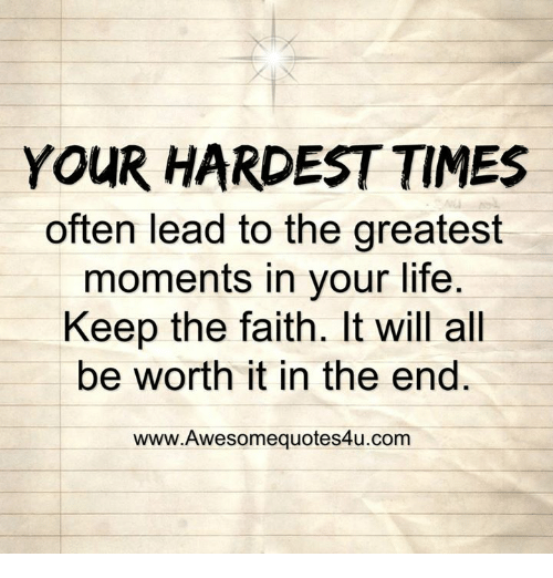 Keep The Faith: YOUR HARDEST TIMES  often lead to the greatest  moments in your life  Keep the faith. It will all  be worth it in the end.  www.Awesomequotes4u.com