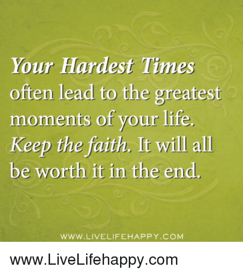 Keep The Faith: Your Hardest Times  often lead to the greatest  moments of your life.  Keep the faith. It will all  be worth it in the end.  WWW LIVE LIFEHAPPY COM www.LiveLifehappy.com