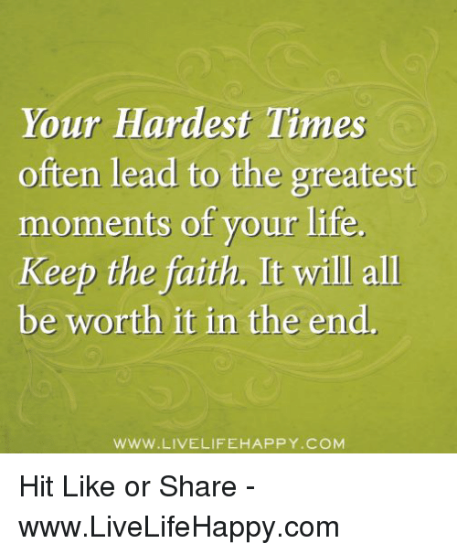 Keep The Faith: Your Hardest Times  often lead to the greatest  moments of your life.  Keep the faith. It will all  be worth it in the end.  WWW LIVE LIFEHAPPY COM Hit Like or Share - www.LiveLifeHappy.com