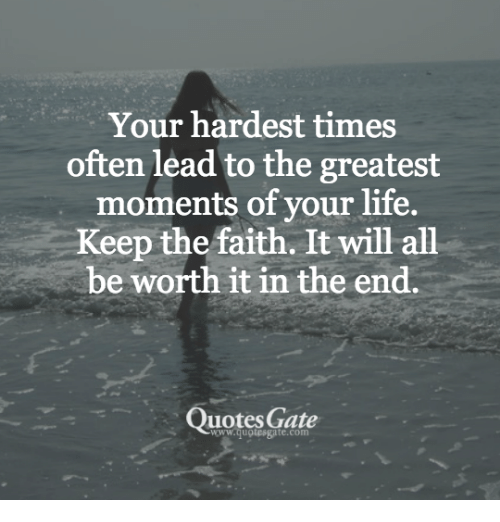 Keep The Faith: Your hardest times  often lead to the greatest  moments of your life.  Keep the faith. It will all  be worth it in the end.  Quotes Gate  www.quotesgate.com