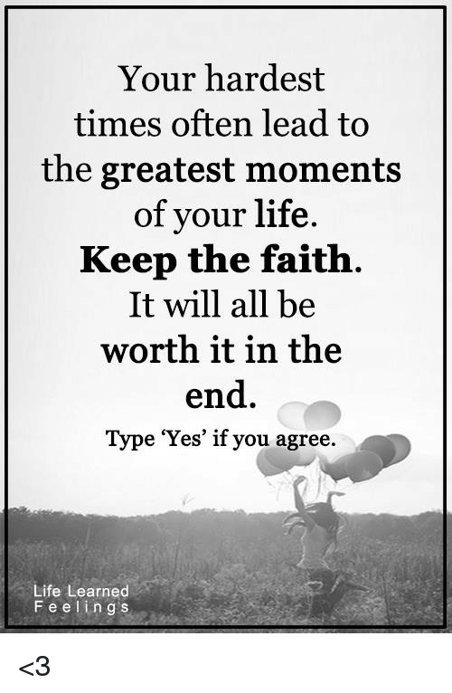 Keep The Faith: Your hardest  times often lead to  the greatest moments  of your life  Keep the faith  It will all be  worth it in the  end  e 'Yes' if you agree  Life Learned  F e e l i n g s <3