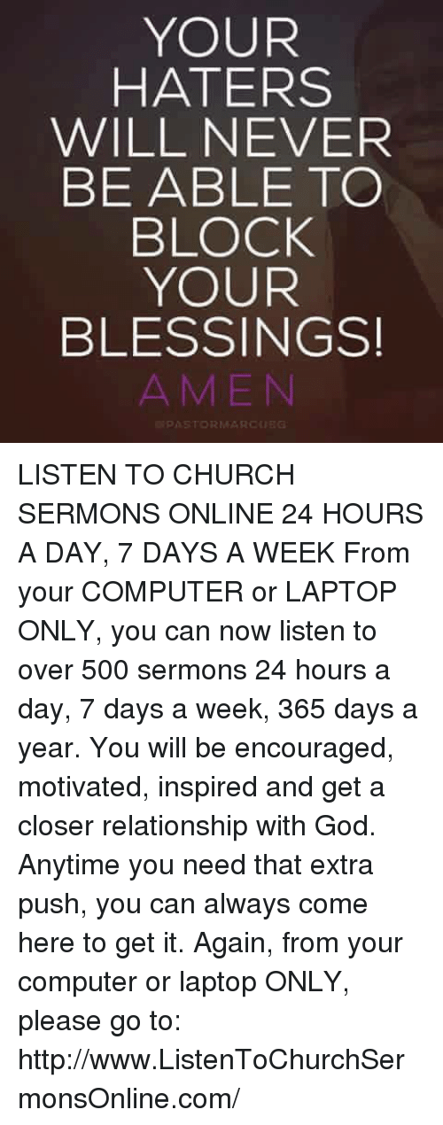 Church, Computers, and Memes: YOUR  HATERS  WILL NEVER  BE ABLE TO  BLOCK  YOUR  BLESSINGS!  A MEN LISTEN TO CHURCH SERMONS ONLINE 24 HOURS A DAY, 7 DAYS A WEEK  From your COMPUTER or LAPTOP ONLY, you can now listen to over 500 sermons 24 hours a day, 7 days a week, 365 days a year. You will be encouraged, motivated, inspired and get a closer relationship with God. Anytime you need that extra push, you can always come here to get it. Again, from your computer or laptop ONLY, please go to: http://www.ListenToChurchSermonsOnline.com/