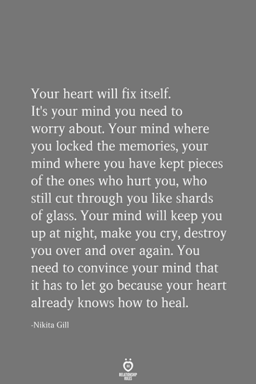 Heart Will: Your heart will fix itself.  It's your mind you need to  worry about. Your mind where  you locked the memories, your  mind where you have kept pieces  of the ones who hurt you, who  still cut through you like shards  of glass. Your mind will keep you  up at night, make you cry, destroy  you over and over again. You  need to convince your mind that  it has to let go because your heart  already knows how to heal.  -Nikita Gill  RELATIONSHIP  ES
