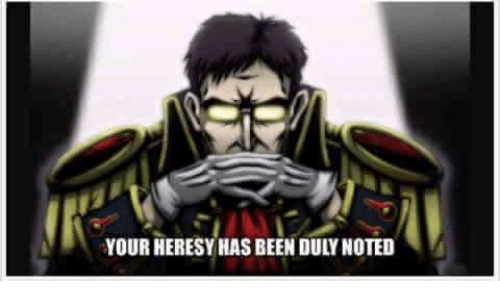 duly noted: YOUR HERESY HAS BEEN DULY NOTED