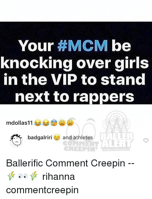 marre: Your  HMCM be  knocking over girls  in the VIP to stand  next to rappers  mdollas 11  BALLER  badgalriri  and athletes  Marr ALERT  CREEPIN  BALBERALERT COM Ballerific Comment Creepin -- 🌾👀🌾 rihanna commentcreepin