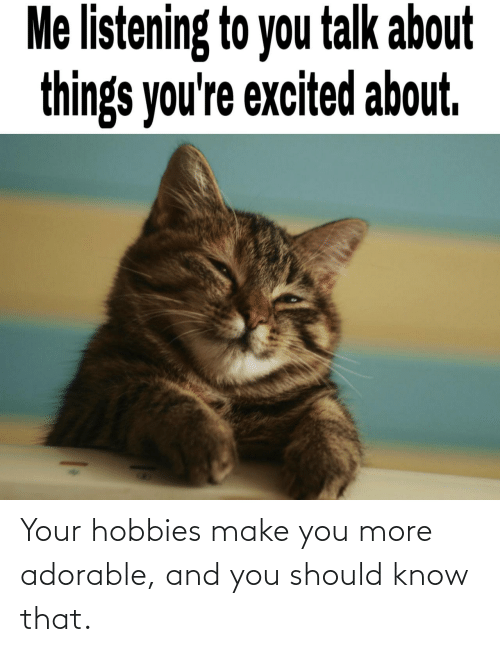 Make You: Your hobbies make you more adorable, and you should know that.