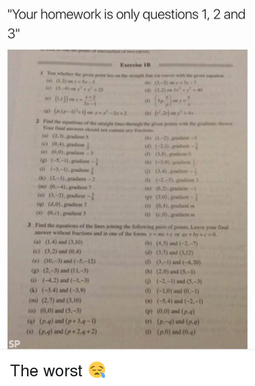 """padi: """"Your homework is only questions 1, 2 and  Exercise RB  2 Find the equatioen ofthe Your final answers vaid nor eantain airy  co (2.3) padi nts.  (e) (0,0), gradient 3  G) 2.-1) gradient -2  (-2, 5) gradient  (m) (0,-4), gradient 7  (q) (d,0), gradient 7  (sh (0,e). gradient 3  00 (e,0). pradient  3 Find the equations of the lines joining the following pairs of points, Leave your final  answer without fractions and in one of the forms  y mu +e er aa by c 0.  (a) (1.4) and (3.10)  (c) 2) and (0,4)  (dy 13,7) and (3.12)  (e) (0, 3) and (-5, -12)  (D and (-4.20)  th) 02,0) and (5-1)  G) (-4,2) and (-1.  (-2,-1) and (5.-3)  0) (-3,4) and (-3,9)  (n) (-5,4) and  (-2,-)  (p) (0.00) and (Pa)  (o) (0,0) and (5,-3)  (r) (pi-q) and  (p,q)  (o (p,0) and (0,q)  (pa) and (p +2 g 2)  SP The worst 😪"""