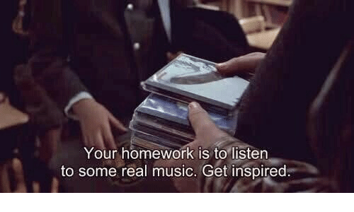Your Homework: Your homework is to listen  to some real music. Get inspired