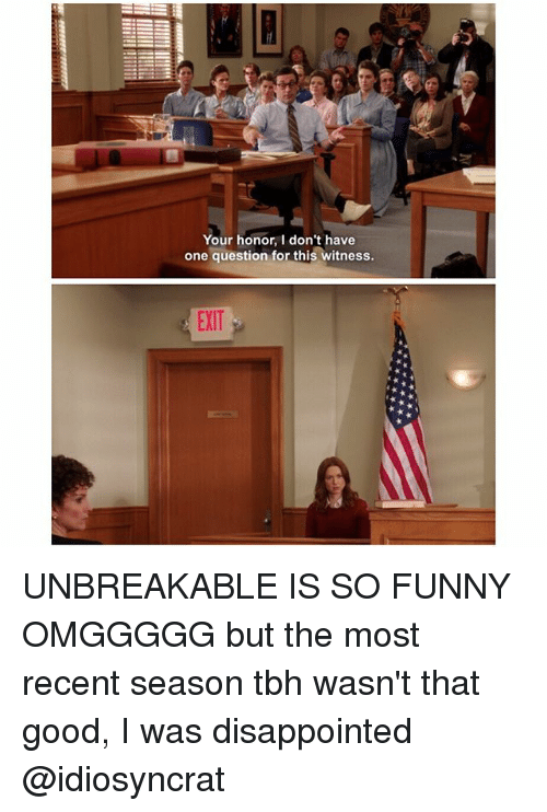 I Was Disappointed: Your honor, I don't have  one question for this witness.  EXIT UNBREAKABLE IS SO FUNNY OMGGGGG but the most recent season tbh wasn't that good, I was disappointed @idiosyncrat