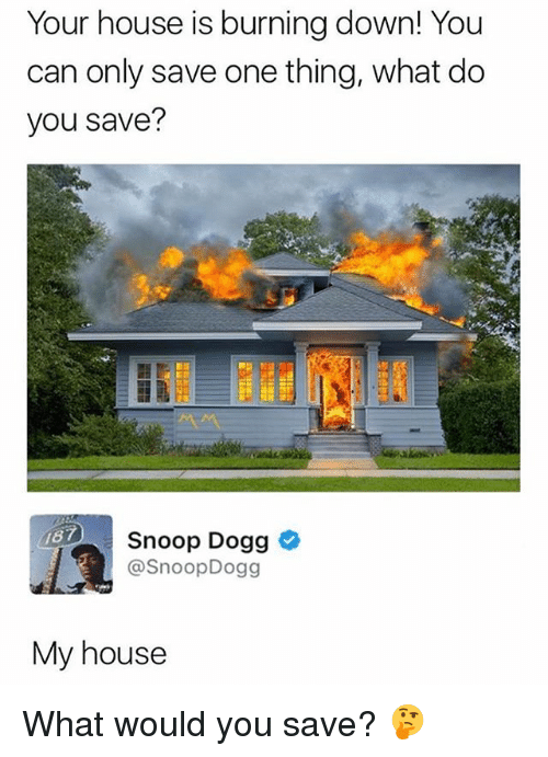 My House, Snoop, and Snoop Dogg: Your house is burning down! You  can only save one thing, what do  you save?  Snoop Dogg >  @SnoopDogg  My house What would you save? 🤔