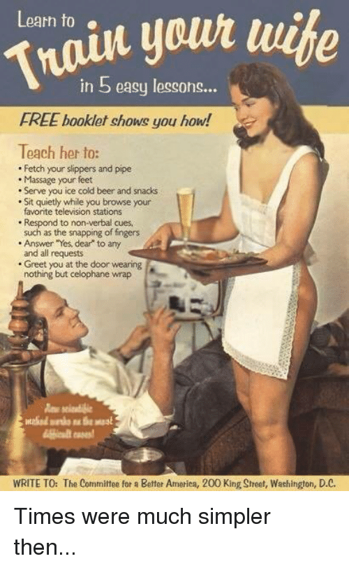 """Beer, Massage, and Memes: your  in 5 easy lessons...  Learn to  FREE booklet chows you how!  Teach her to:  Fetch your slippers and pipe  Massage your feet  Serve you ice cold beer and snacks  Sit quietly while you browse your  favorite television stations  Respond to non-verbal cues.  such as the snapping of fingers  Answer """"Yes, dear to any  and all requests  Greet you at the door wearing  nothing but celophane wrap  WRITE TO: The Committee for a Better America, 200 King Sheet, Washington, D.C. Times were much simpler then..."""