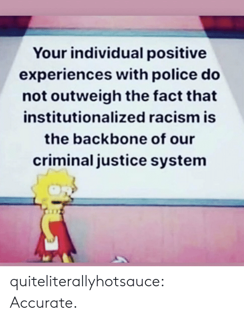 backbone: Your individual positive  experiences with police do  not outweigh the fact that  institutionalized racism is  the backbone of our  criminal justice system quiteliterallyhotsauce:   Accurate.