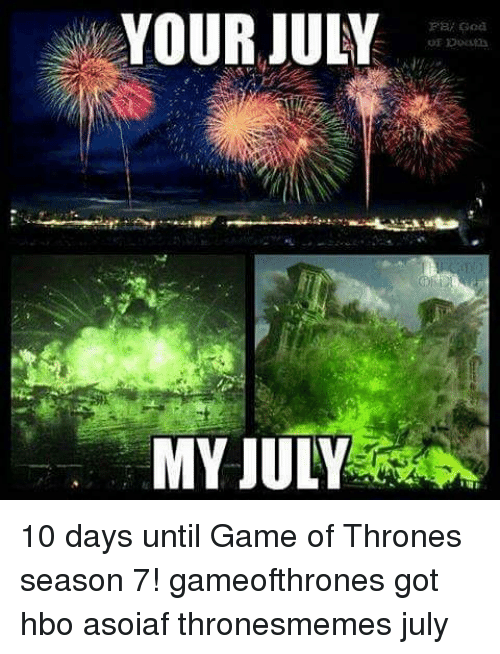 Game Of Thrones Season 7: YOUR JULY  MY JULY 10 days until Game of Thrones season 7! gameofthrones got hbo asoiaf thronesmemes july