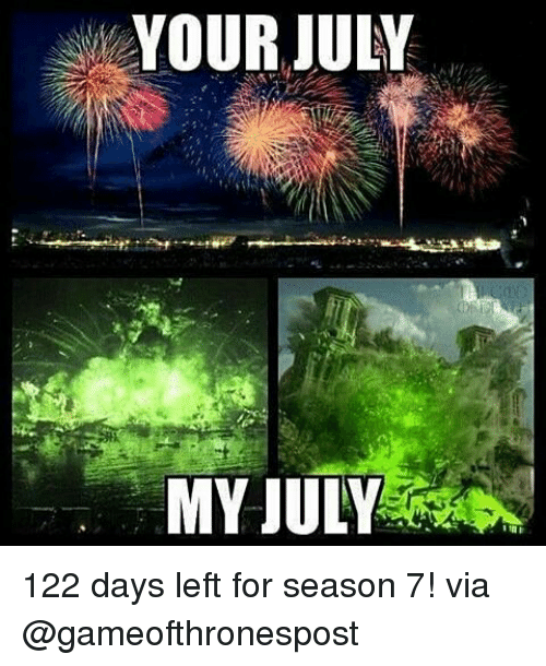 Memes, 🤖, and Via: YOUR JULY  MY JULY 122 days left for season 7! via @gameofthronespost