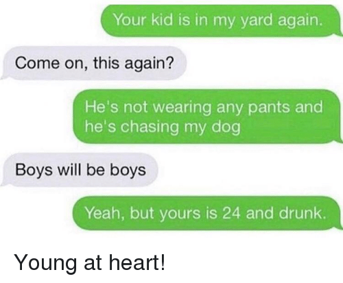 Young At Heart: Your kid is in my yard again.  Come on, this again?  He's not wearing any pants and  he's chasing my dog  Boys will be boys  Yeah, but yours is 24 and drunk. Young at heart!