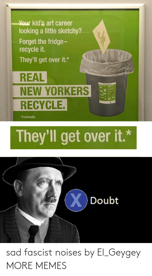fridge: Your kid's art career  looking a little sketchy?  Forget the fridge-  recycle it.  They'll get over it.*  REAL  NEW YORKERS  RECYCLE.  *Eventually.  They'll get over it.*  XDoubt sad fascist noises by El_Geygey MORE MEMES