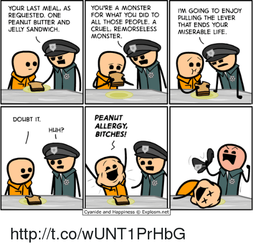 Doubt: YOUR LAST MEAL, AS  REQUESTED. ONE  PEANUT BUTTER AND  ELLY SANDWICH.  YOU'RE A MONSTER  FOR WHAT YOu DID TO  ALL THOSE PEOPLE. A  CRUEL, REMORSELESS  MONSTER.  'M GOING TO ENJOY  PULLING THE LEVER  THAT ENDS YOUR  MISERABLE LIFE.  PEANUT  ALLERGY  BITCHES!  DOUBT IT  HUH?  Cyanide and Happiness © Explosm.net http://t.co/wUNT1PrHbG