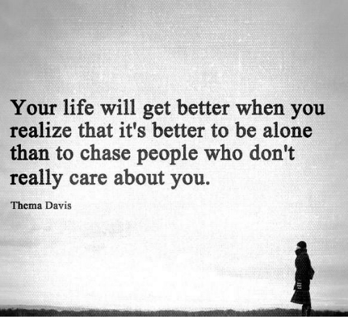 Being Alone, Life, and Memes: Your life will get better when you  realize that it's better to be alone  than to chase people who don't  really care about you.  Thema Davis.