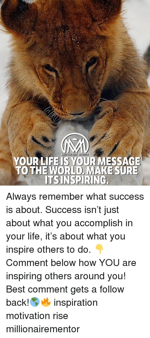 Life, Memes, and Best: YOUR LIFEIS YOUR MESSAGE  TO THE WORLD, MAKE SURE  ITSINSPIRING Always remember what success is about. Success isn't just about what you accomplish in your life, it's about what you inspire others to do. 👇Comment below how YOU are inspiring others around you! Best comment gets a follow back!🌎🔥 inspiration motivation rise millionairementor