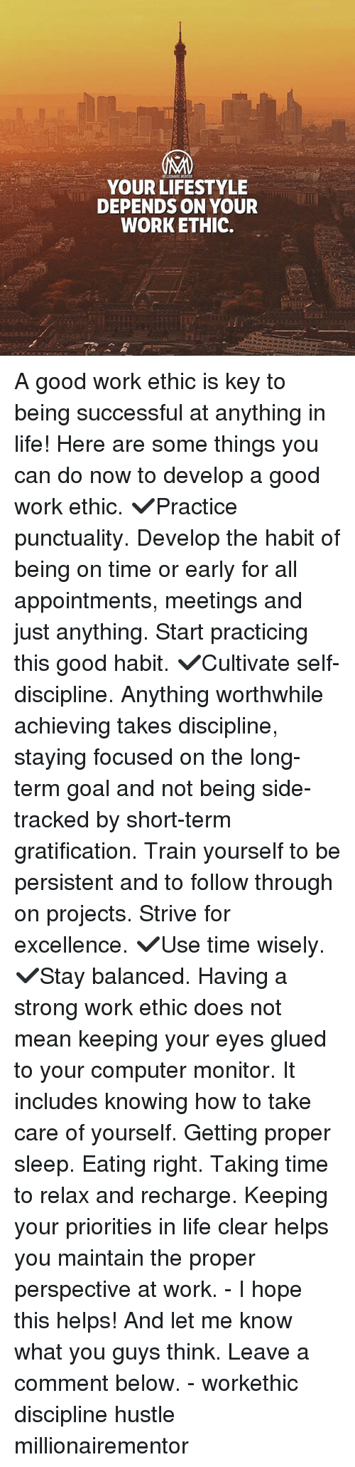 Life, Memes, and Work: YOUR LIFESTYLE  DEPENDS ON YOUR  WORKETHIC. A good work ethic is key to being successful at anything in life! Here are some things you can do now to develop a good work ethic. ✔️Practice punctuality. Develop the habit of being on time or early for all appointments, meetings and just anything. Start practicing this good habit. ✔️Cultivate self-discipline. Anything worthwhile achieving takes discipline, staying focused on the long-term goal and not being side-tracked by short-term gratification. Train yourself to be persistent and to follow through on projects. Strive for excellence. ✔️Use time wisely. ✔️Stay balanced. Having a strong work ethic does not mean keeping your eyes glued to your computer monitor. It includes knowing how to take care of yourself. Getting proper sleep. Eating right. Taking time to relax and recharge. Keeping your priorities in life clear helps you maintain the proper perspective at work. - I hope this helps! And let me know what you guys think. Leave a comment below. - workethic discipline hustle millionairementor