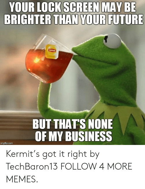 But Thats None Of My Business: YOUR LOCK SCREEN MAY BE  BRIGHTER THAN YOUR FUTURE  BUT THAT'S NONE  OF MY BUSINESS  imgflip.com Kermit's got it right by TechBaron13 FOLLOW 4 MORE MEMES.