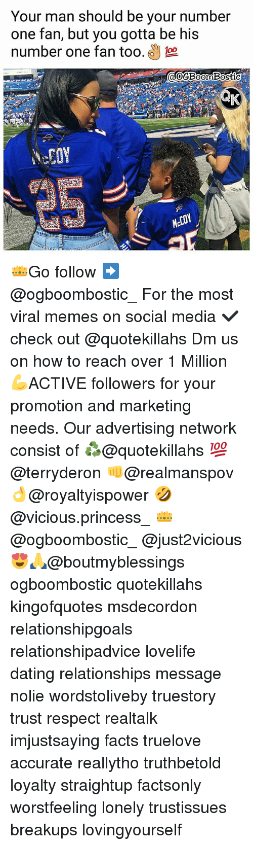 Dating, Facts, and Memes: Your man should be vour number  one fan, but you gotta be his  number one fan too. 3  0GBoomBostiC  Mel 👑Go follow ➡@ogboombostic_ For the most viral memes on social media ✔check out @quotekillahs Dm us on how to reach over 1 Million💪ACTIVE followers for your promotion and marketing needs. Our advertising network consist of ♻@quotekillahs 💯@terryderon 👊@realmanspov 👌@royaltyispower 🤣@vicious.princess_ 👑@ogboombostic_ @just2vicious😍🙏@boutmyblessings ogboombostic quotekillahs kingofquotes msdecordon relationshipgoals relationshipadvice lovelife dating relationships message nolie wordstoliveby truestory trust respect realtalk imjustsaying facts truelove accurate reallytho truthbetold loyalty straightup factsonly worstfeeling lonely trustissues breakups lovingyourself
